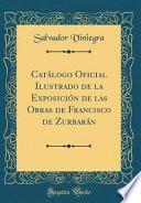 libro Catálogo Oficial Ilustrado De La Exposición De Las Obras De Francisco De Zurbarán (classic Reprint)