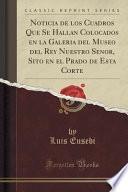 libro Noticia De Los Cuadros Que Se Hallan Colocados En La Galeri ́a Del Museo Del Rey Nuestro Sen~or, Sito En El Prado De Esta Corte (classic Reprint)