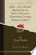 libro ¡eh!... ¡a La Plaza! Revista En Un Acto, Y, Ellos Y Nosotros, Cuadro Cómico Lírico (classic Reprint)