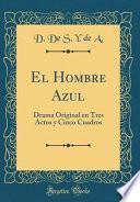 libro El Hombre Azul: Drama Original En Tres Actos Y Cinco Cuadros (classic Reprint)