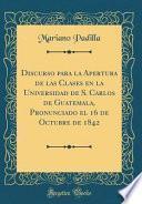 libro Discurso Para La Apertura De Las Clases En La Universidad De S. Carlos De Guatemala, Pronunciado El 16 De Octubre De 1842 (classic Reprint)
