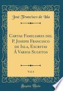 libro Cartas Familiares Del P. Joseph Francisco De Isla, Escritas Á Varios Sugetos, Vol. 6 (classic Reprint)