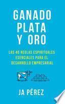 libro Ganado, Plata Y Oro: Las 40 Reglas Espirituales Esenciales Para El Desarrollo Empresarial