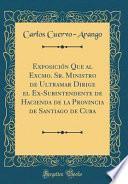 libro Exposición Que Al Excmo. Sr. Ministro De Ultramar Dirige El Ex-subintendente De Hacienda De La Provincia De Santiago De Cuba (classic Reprint)